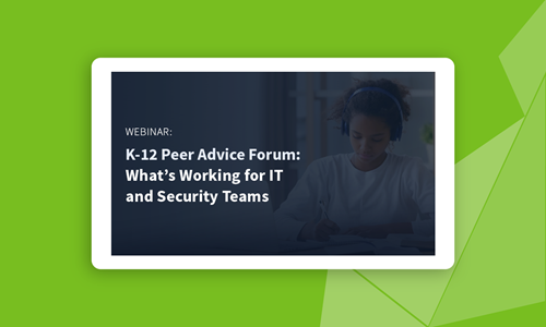 K-12 Peer Advice Forum: What's Working for IT and Security Teams
